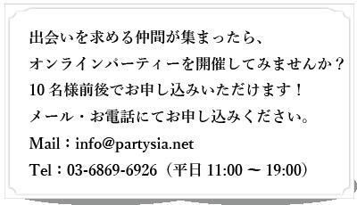 出会いを求める仲間が集まったら、パーティーを開催してみませんか?10~20 名様でお申し込みいただけます!メール・お電話にてお申し込みください。Mail:info@partysia.net Tel:03-6869-6926(平日11:00~19:00)